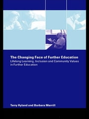 The Changing Face of Further Education - Lifelong Learning, Inclusion and Community Values in Further Education ebook by Terry Hyland,Barbara Merrill