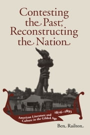 Contesting the Past, Reconstructing the Nation - American Literature and Culture in the Gilded Age, 1876-1893 ebook by Ben Railton