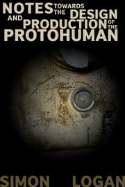 Notes Towards The Design And Production Of The Protohuman ebook by Simon Logan