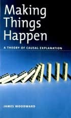 Making Things Happen - A Theory of Causal Explanation ekitaplar by James Woodward