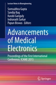 Advancements of Medical Electronics - Proceedings of the First International Conference, ICAME 2015 ebook by Somsubhra Gupta,Sandip Bag,Karabi Ganguly,Indranath Sarkar,Papun Biswas