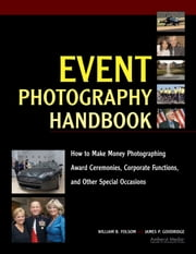 Event Photography Handbook - How to Make Money Photographing Award Ceremonies, Corporate Functions, and Other Special Occasions ebook by William B Folsom,James P Goodridge