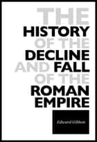 The History Of The Decline And Fall Of The Roman Empire ebook by
