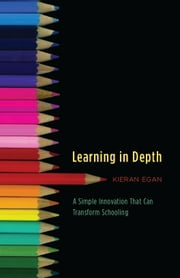Learning in Depth - A Simple Innovation That Can Transform Schooling ebook by Kieran Egan