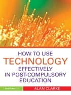 How to Use Technology Effectively in Post-Compulsory Education ebook by Alan Clarke