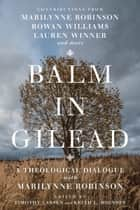 Balm in Gilead - A Theological Dialogue with Marilynne Robinson ebook by Timothy Larsen, Keith L. Johnson, Timothy George,...