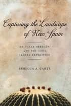Capturing the Landscape of New Spain - Baltasar Obregón and the 1564 Ibarra Expedition ebook by Rebecca A. Carte