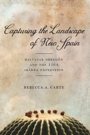 Capturing the Landscape of New Spain - Baltasar Obregón and the 1564 Ibarra Expedition ebook by Rebecca A Carte