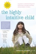 The Highly Intuitive Child - A Guide to Understanding and Parenting Unusually Sensitive and Empathic Children ebook by Catherine Crawford