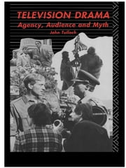 Television Drama - Agency, Audience and Myth ebook by John Tulloch
