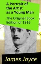 A Portrait of the Artist as a Young Man - The Original Book Edition of 1916 ebook by James Joyce
