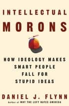 Intellectual Morons - How Ideology Makes Smart People Fall for Stupid Ideas ebook by Daniel J. Flynn