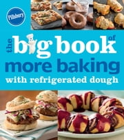 Pillsbury The Big Book of More Baking with Refrigerated Dough ebook by Pillsbury Editors