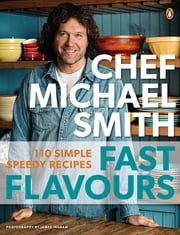 Fast Flavours - 110 Simple Speedy Recipes ebook by Michael Smith
