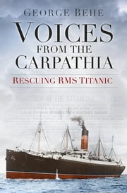 Voices from the Carpathia: Rescuing RMS Titanic ebook by George Behe