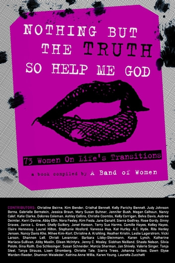 Nothing But the Truth So Help Me God: 73 Women on Life's Transitions ebook by