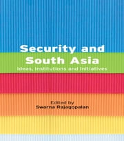 Security and South Asia - Ideas, Institutions and Initiatives ebook by Swarna Rajagopalan