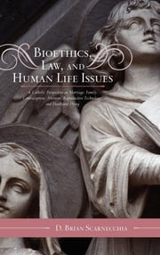 Bioethics, Law, and Human Life Issues - A Catholic Perspective on Marriage, Family, Contraception, Abortion, Reproductive Technology, and Death and Dying ebook by D. Brian Scarnecchia