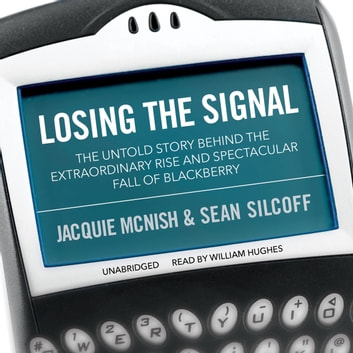 Losing the Signal - The Untold Story behind the Extraordinary Rise and Spectacular Fall of BlackBerry audiobook by Jacquie McNish,Sean Silcoff