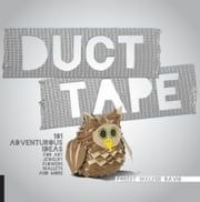 Duct Tape - 101 Adventurous Ideas for Art, Jewelry, Flowers, Wallets and More ebook by Forest Walker Davis