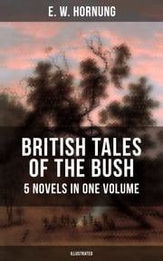 BRITISH TALES OF THE BUSH: 5 Novels in One Volume (Illustrated) - Stingaree, A Bride from the Bush, Tiny Luttrell, The Boss of Taroomba and The Unbidden Guest ebook by E. W. Hornung