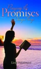 Praying the Promises Changes Things ebook by Hildebrand, Lloyd
