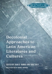 Decolonial Approaches to Latin American Literatures and Cultures ebook by Juan G. Ramos, Tara Daly