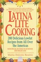 Latina Lite Cooking - 200 Delicious Lowfat Recipes from All Over the Americas - With Special Selections on Nutrition and Weight Loss ebook by Maria Dolores Beatriz