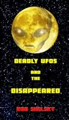 Deadly UFOs And The Disappeared ebook by Rob Shelsky