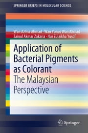Application of Bacterial Pigments as Colorant - The Malaysian Perspective ebook by Wan Azlina Ahmad,Wan Yunus Wan Ahmad,Zainul Akmar Zakaria,Nur Zulaikha Yusof