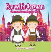 Fun with German! | German Learning for Kids ebook by Baby Professor