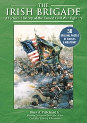 The Irish Brigade - A Pictorial History of the Famed Civil War Fighters ebook by Russ A. Pritchard Jr.