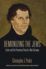 Demonizing the Jews - Luther and the Protestant Church in Nazi Germany ebook by Christopher J. Probst