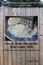 How to Make Mozzarella from Goats' Milk: Plus What To Do With All That Whey Including Make Ricotta ebook by Leigh Tate