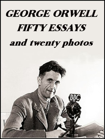 George Orwell: Fifty Essays - and twenty photos ebook by George Orwell