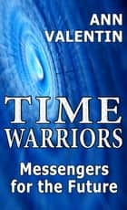 Time Warriors: Messengers for the Future ebook by Ann Valentin
