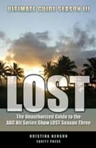 LOST Ultimate Guide Season III: The Unauthorized Guide to the ABC Hit Series Show LOST ebook by Kristina Benson