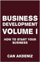 Business Development Volume I: How to Start Your Business ebook by Can Akdeniz
