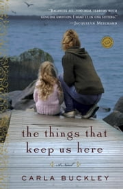 The Things That Keep Us Here - A Novel ebook by Carla Buckley