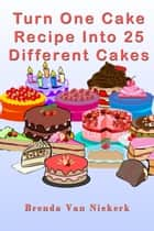 Turn One Cake Recipe Into 25 Different Cakes ebook by Brenda Van Niekerk