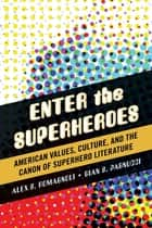 Enter the Superheroes - American Values, Culture, and the Canon of Superhero Literature ebook by Alex S. Romagnoli, Gian S. Pagnucci