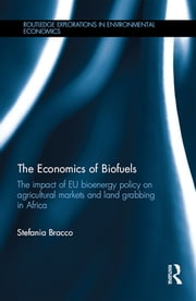 The Economics of Biofuels - The impact of EU bioenergy policy on agricultural markets and land grabbing in Africa ebook by Stefania Bracco