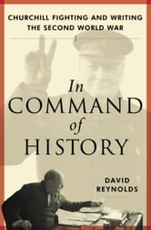 In Command of History - Churchill Fighting and Writing the Second World War ebook by David Reynolds