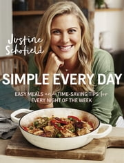 Simple Every Day - Easy Meals and Time-Saving Tips for Every Night of the Week ebook by Justine Schofield