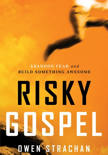Risky Gospel - Abandon Fear and Build Something Awesome ebook by Owen Strachan