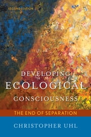 Developing Ecological Consciousness - The End of Separation ebook by Christopher Uhl