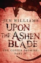 Upon the Ashen Blade (The Copper Promise: Part IV) ebook by Jen Williams