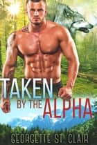 Taken By The Alpha ebook by Georgette St. Clair