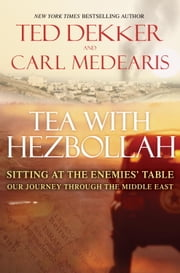 Tea with Hezbollah - Sitting at the Enemies Table Our Journey Through the Middle East ebook by Ted Dekker,Carl Medearis