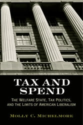 Tax and Spend - The Welfare State, Tax Politics, and the Limits of American Liberalism ebook by Molly C. Michelmore